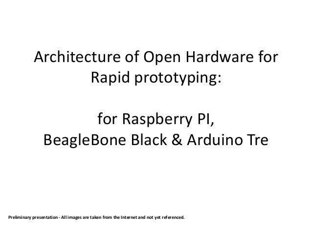 Architecture of Open Hardware for Rapid prototyping: for Raspberry PI, BeagleBone Black & Arduino Tre Preliminary presenta...