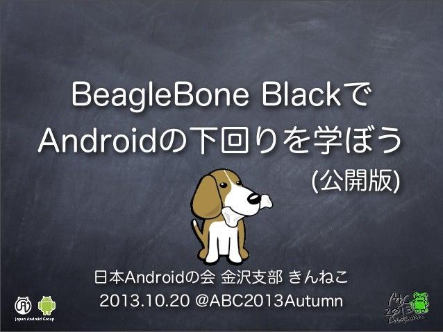 BeagleBone Blackで Androidの下回りを学ぼう (公開版)  日本Androidの会 金沢支部 きんねこ 2013.10.20 @ABC2013Autumn