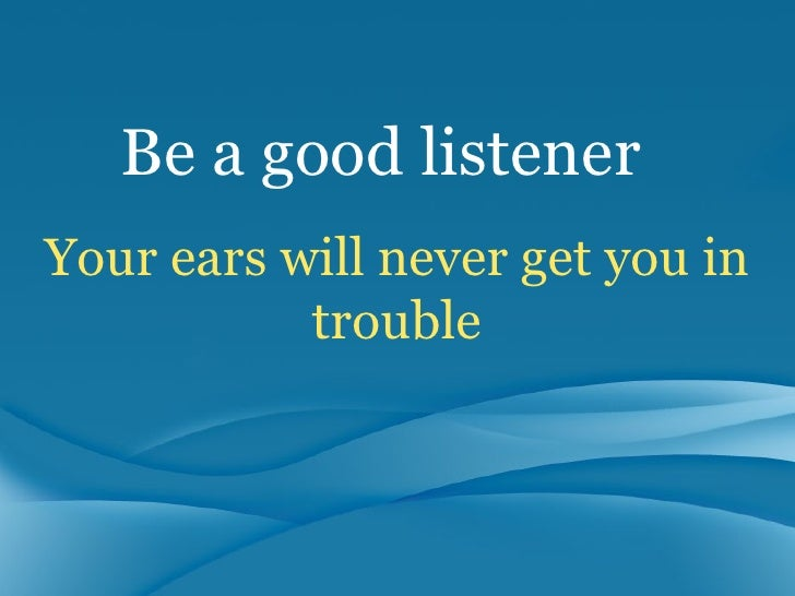 lets be a good listener Learn how to use active listening techniques, which are a valuable listening skill, to make a conscious effort to understand what people are really saying  to enhance your listening skills, you need to let the other person know that you are listening to what she is saying  how good are your listening skills active listening empathic.