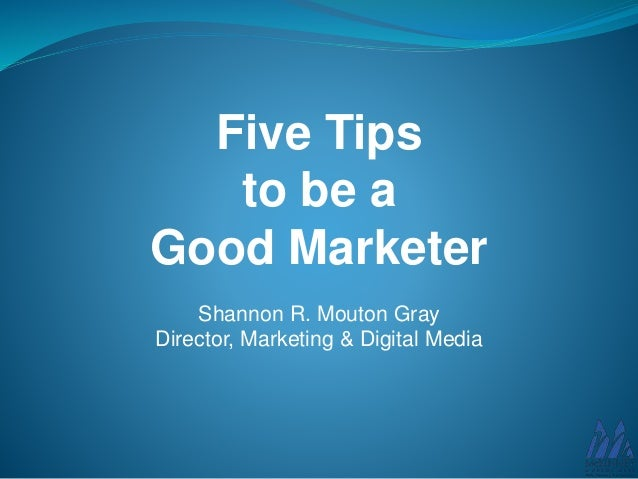 Five Tips to be a Good Marketer Shannon R. Mouton Gray Director, Marketing & Digital Media