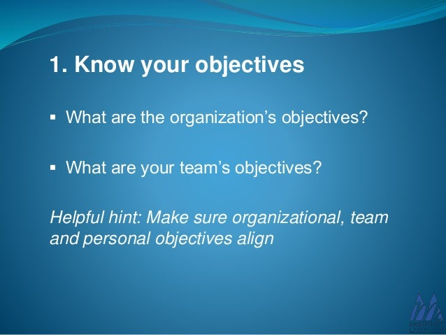 1. Know your objectives  What are the organization's objectives?  What are your team's objectives? Helpful hint: Make su...