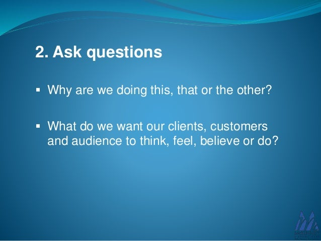 2. Ask questions  Why are we doing this, that or the other?  What do we want our clients, customers and audience to thin...