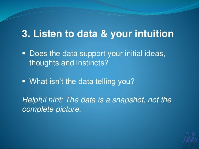 3. Listen to data & your intuition  Does the data support your initial ideas, thoughts and instincts?  What isn't the da...