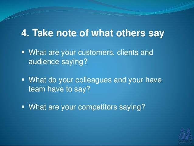 4. Take note of what others say  What are your customers, clients and audience saying?  What do your colleagues and your...