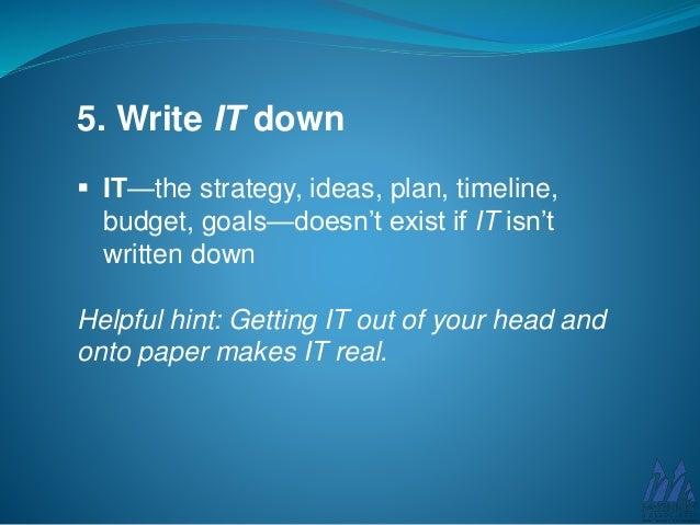 5. Write IT down  IT—the strategy, ideas, plan, timeline, budget, goals—doesn't exist if IT isn't written down Helpful hi...