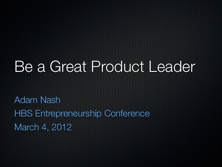 Be a Great Product LeaderAdam NashHBS Entrepreneurship ConferenceMarch 4, 2012