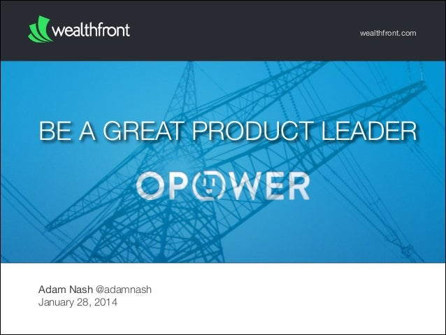 wealthfront.com  BE A GREAT PRODUCT LEADER  Adam Nash @adamnash January 28, 2014