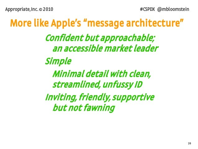 26 Appropriate, Inc. © 2010 #CSPDX @mbloomstein Confident but approachable; an accessible market leader Simple Minimal det...