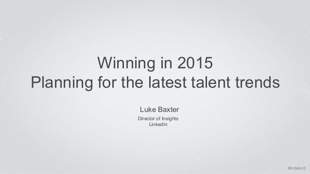 #intalent  Winning in 2015  Planning for the latest talent trends  Luke Baxter  Director of Insights  LinkedIn