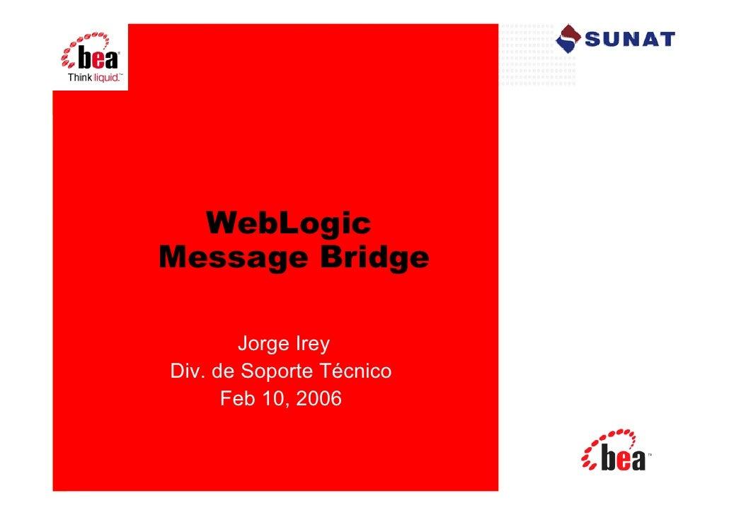WebLogicMessage Bridge        Jorge IreyDiv. de Soporte Técnico      Feb 10, 2006