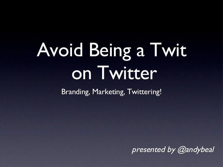 Avoid Being a Twit  on Twitter <ul><li>Branding, Marketing, Twittering! </li></ul>presented by @andybeal