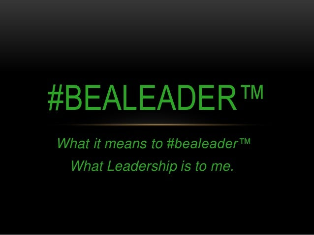 #BEALEADER™ What it means to #bealeader™ What Leadership is to me.
