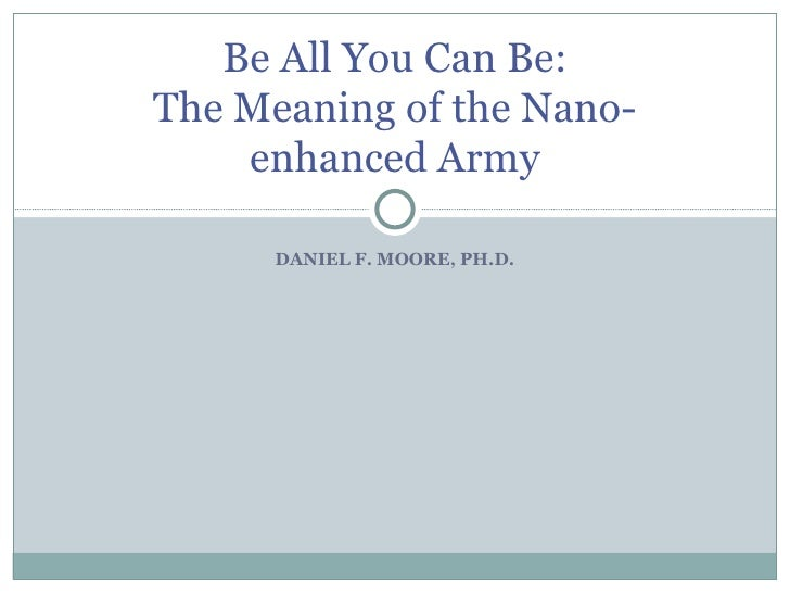 DANIEL F. MOORE, PH.D. Be All You Can Be: The Meaning of the Nano-enhanced Army