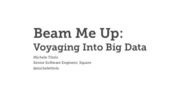 Beam Me Up: Voyaging Into Big Data Michele Titolo Senior Software Engineer, Square @micheletitolo