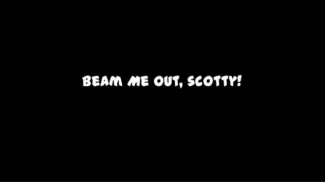 Beam Me Out, scotty!