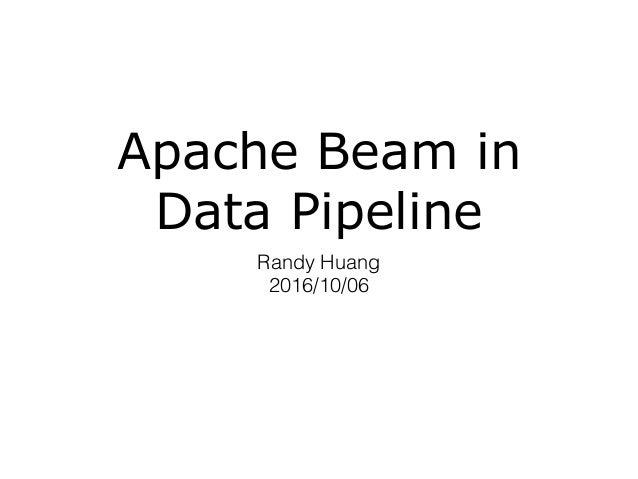 Apache Beam in Data Pipeline Randy Huang 2016/10/06