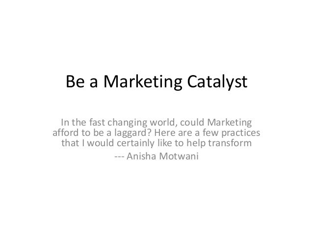 Be a Marketing Catalyst In the fast changing world, could Marketing afford to be a laggard? Here are a few practices that ...