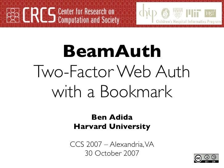BeamAuth Two-Factor Web Auth   with a Bookmark          Ben Adida      Harvard University      CCS 2007 – Alexandria, VA  ...