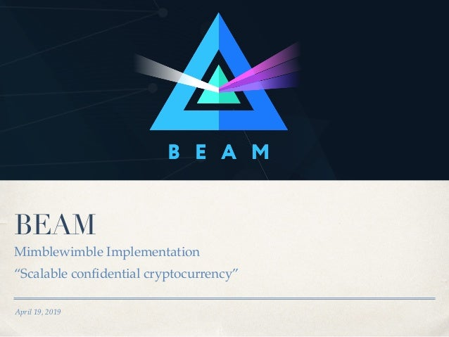 "April 19, 2019 BEAM Mimblewimble Implementation ""Scalable confidential cryptocurrency"""