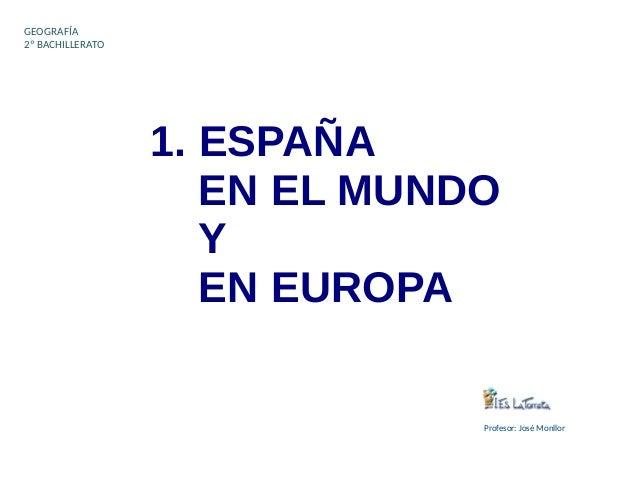 1. ESPAÑA EN EL MUNDO Y EN EUROPA GEOGRAFÍA 2º BACHILLERATO Profesor: José Monllor
