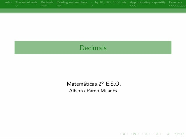Index The set of reals Decimals Reading real numbers  : by 10, 100, 1000, etc Approximating a quantity Exercises  Decimals...
