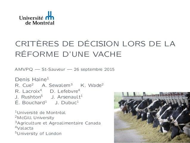 CRITÈRES DE DÉCISION LORS DE LA RÉFORME D'UNE VACHE AMVPQ — St-Sauveur — 26 septembre 2015 Denis Haine1 R. Cue2 A. Sewalem...