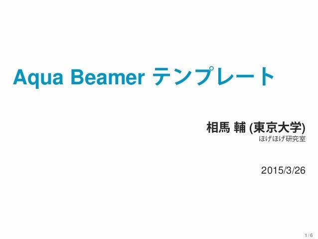 Aqua Beamer テンプレート 相馬 輔 (東京大学) ほげほげ研究室 2015/3/26 1 / 6