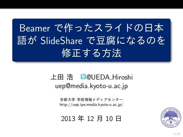 Beamer で作ったスライドの日本 語が SlideShare で豆腐になるのを 修正する方法 上田 浩 @UEDA Hiroshi uep@media.kyoto-u.ac.jp 京都大学 学術情報メディアセンター http://uep.i...