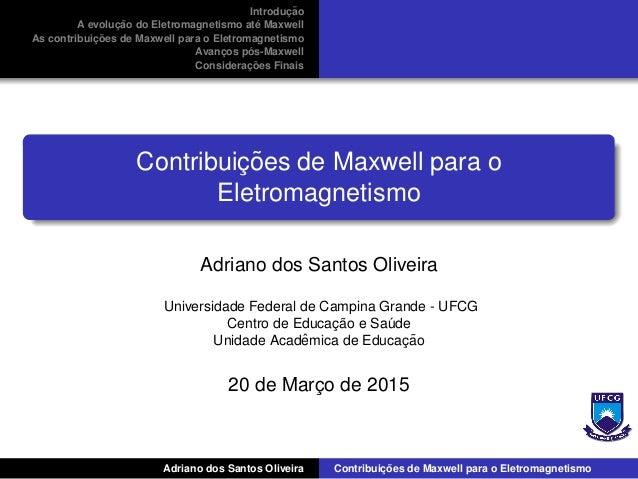 Introduc¸ ˜ao A evoluc¸ ˜ao do Eletromagnetismo at´e Maxwell As contribuic¸ ˜oes de Maxwell para o Eletromagnetismo Avanc¸...