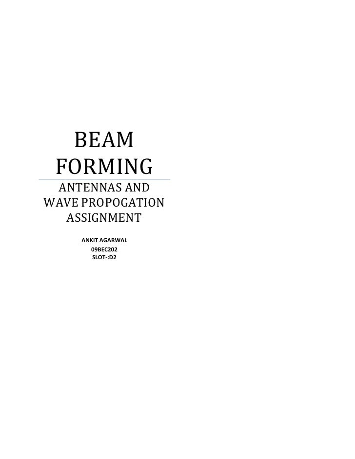 BEAM FORMING ANTENNAS ANDWAVE PROPOGATION  ASSIGNMENT    ANKIT AGARWAL      09BEC202       SLOT-:D2