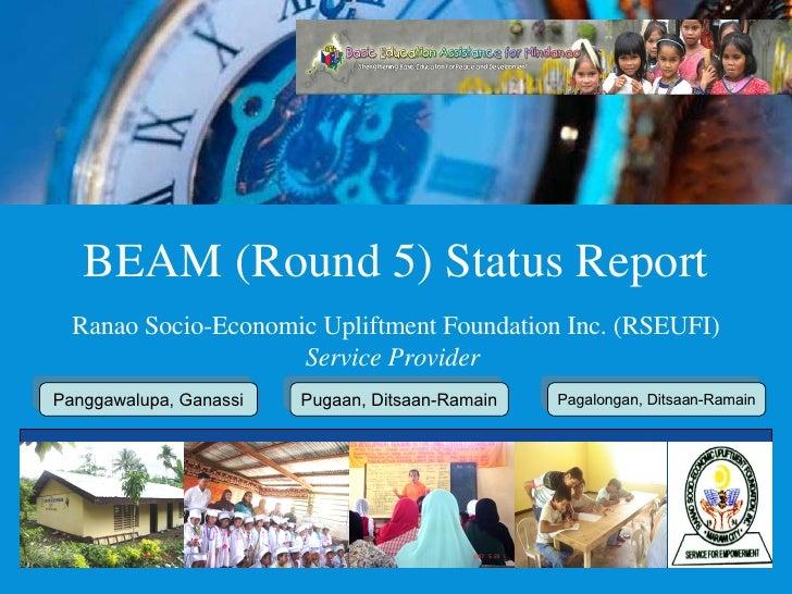 BEAM (Round 5) Status Report Ranao Socio-Economic Upliftment Foundation Inc. (RSEUFI) Service Provider  Panggawalupa, Gana...