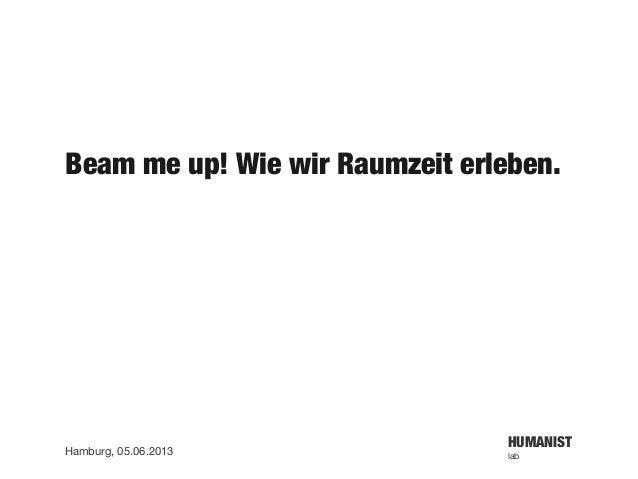 HUMANISTlabHamburg, 05.06.2013Beam me up! Wie wir Raumzeit erleben.