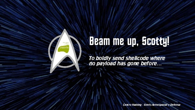 Beam me up, Scotty! To boldly send shellcode where no payload has gone before… Centro Hacking - Everis Aeroespacial y Defe...