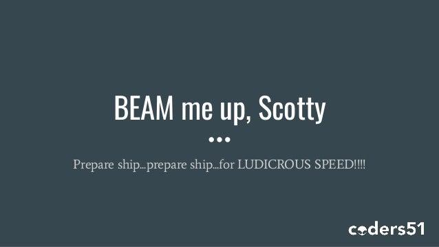 BEAM me up, Scotty Prepare ship...prepare ship...for LUDICROUS SPEED!!!!