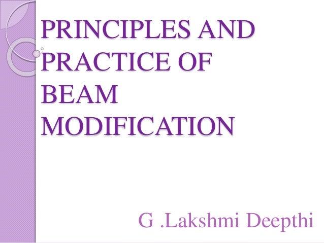 PRINCIPLES AND PRACTICE OF BEAM MODIFICATION G .Lakshmi Deepthi