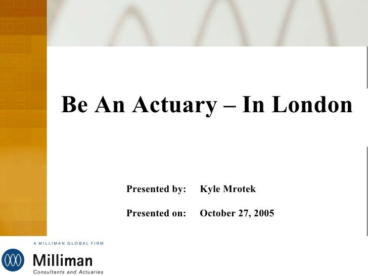Be An Actuary – In London Presented by: Kyle Mrotek Presented on: October 27, 2005