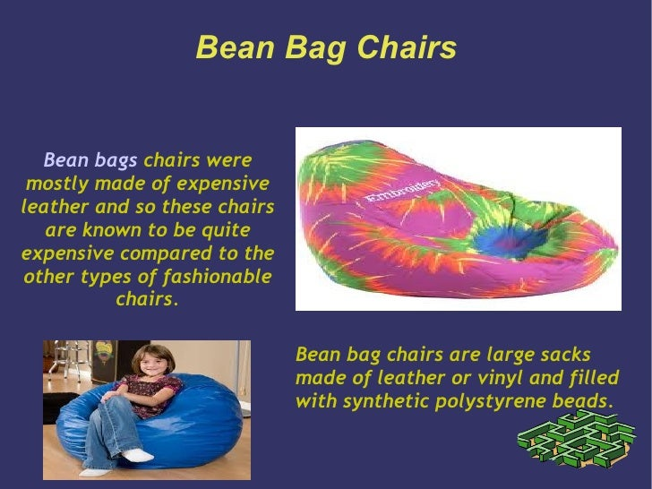 Bean Bag Chairs  Bean bags chairs were mostly made of expensiveleather and so these chairs   are known to be quiteexpensiv...