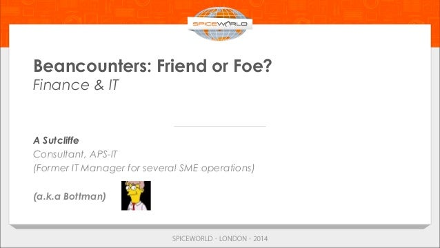 Beancounters: Friend or Foe? Finance & IT A Sutcliffe Consultant, APS-IT (Former IT Manager for several SME operations) (a...