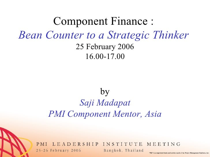 Component Finance :  Bean Counter to a Strategic Thinker  25 February 2006 16.00-17.00 by Saji Madapat PMI Component Mento...