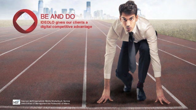 BE AND DO! IDEOLO gives our clients a ! digital competitive advantage Sponsor dell'Osservatorio Mobile Marketing & Service...