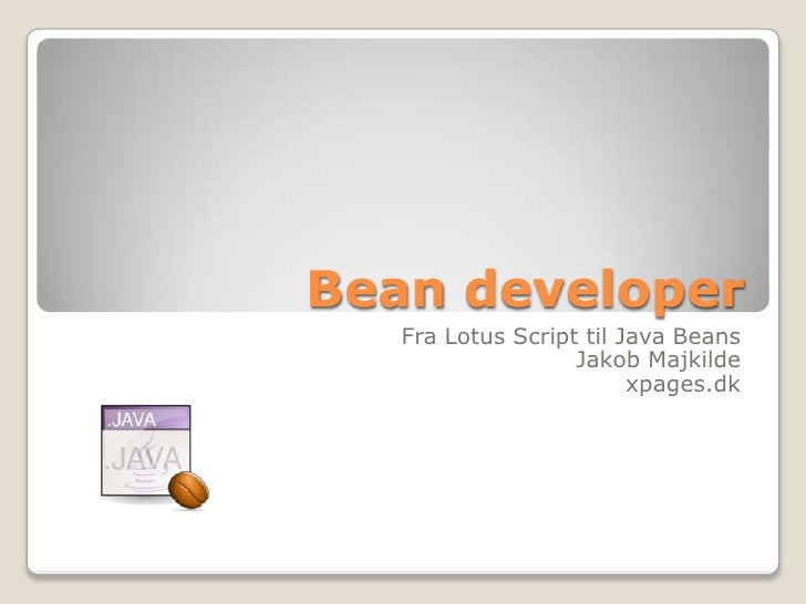 Bean developer   Fra Lotus Script til Java Beans                   Jakob Majkilde                         xpages.dk