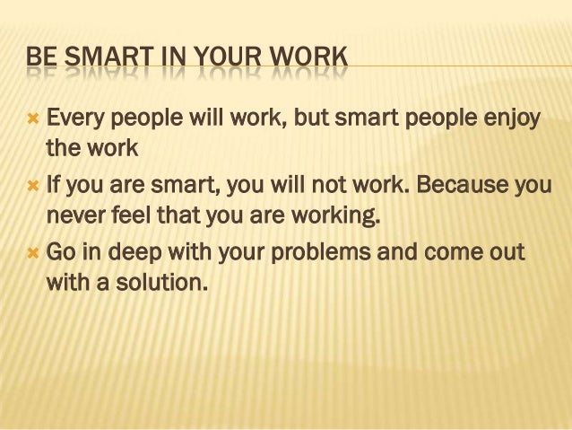 BE SMART IN YOUR WORK Every people will work, but smart people enjoy  the work If you are smart, you will not work. Beca...