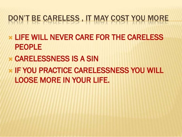 DON'T BE CARELESS , IT MAY COST YOU MORE LIFE WILL NEVER CARE FOR THE CARELESS  PEOPLE CARELESSNESS IS A SIN IF YOU PRA...