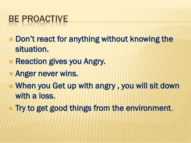 BE PROACTIVE Don't react for anything without knowing the  situation. Reaction gives you Angry. Anger never wins. When...