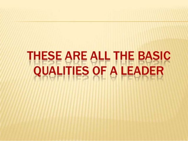 THESE ARE ALL THE BASIC QUALITIES OF A LEADER