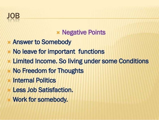 JOB                   Negative Points Answer to Somebody No leave for important functions Limited Income. So living un...