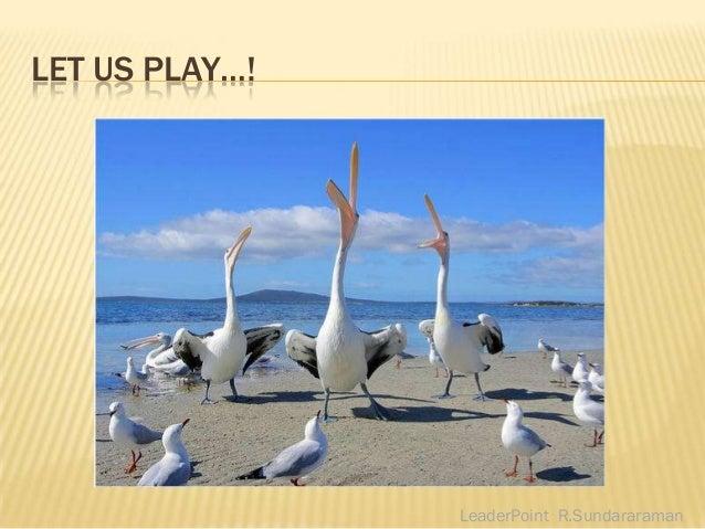 LET US PLAY…!                LeaderPoint R.Sundararaman