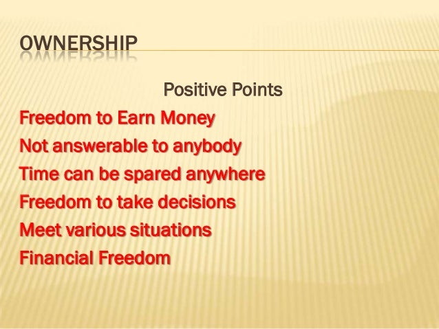 OWNERSHIP                 Positive PointsFreedom to Earn MoneyNot answerable to anybodyTime can be spared anywhereFreedom ...