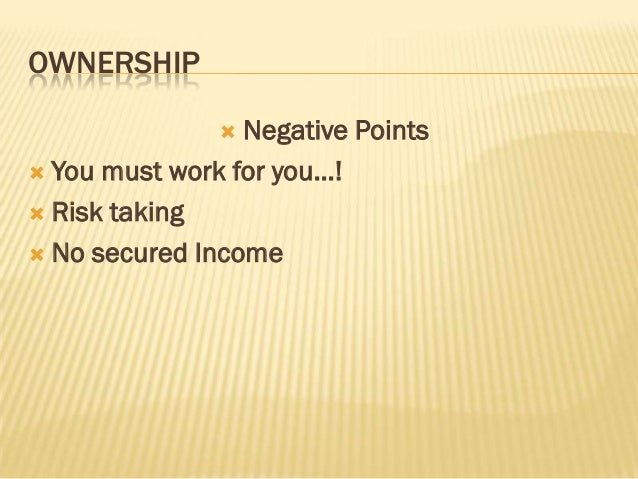 OWNERSHIP                Negative Points You must work for you…! Risk taking No secured Income