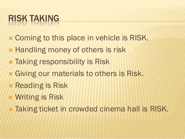 RISK TAKING Coming to this place in vehicle is RISK. Handling money of others is risk Taking responsibility is Risk Gi...